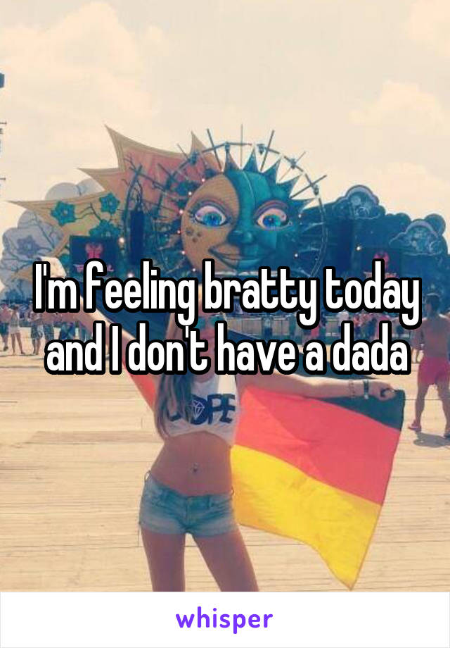 I'm feeling bratty today and I don't have a dada