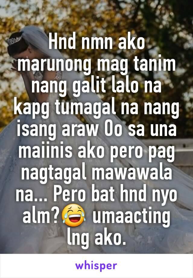 Hnd nmn ako marunong mag tanim nang galit lalo na kapg tumagal na nang isang araw Oo sa una maiinis ako pero pag nagtagal mawawala na... Pero bat hnd nyo alm?😂 umaacting lng ako.