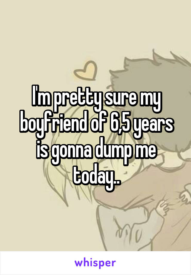 I'm pretty sure my boyfriend of 6,5 years is gonna dump me today..