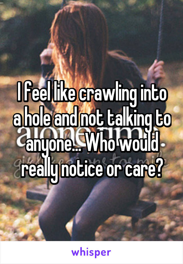 I feel like crawling into a hole and not talking to anyone... Who would really notice or care?