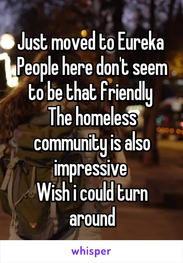 Just moved to Eureka  People here don't seem to be that friendly  The homeless community is also impressive  Wish i could turn around