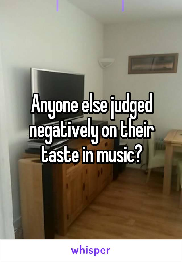 Anyone else judged negatively on their taste in music?