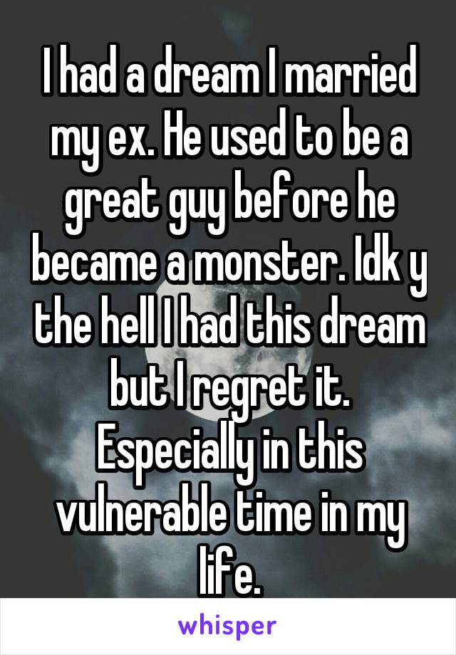 I had a dream I married my ex. He used to be a great guy before he became a monster. Idk y the hell I had this dream but I regret it. Especially in this vulnerable time in my life.