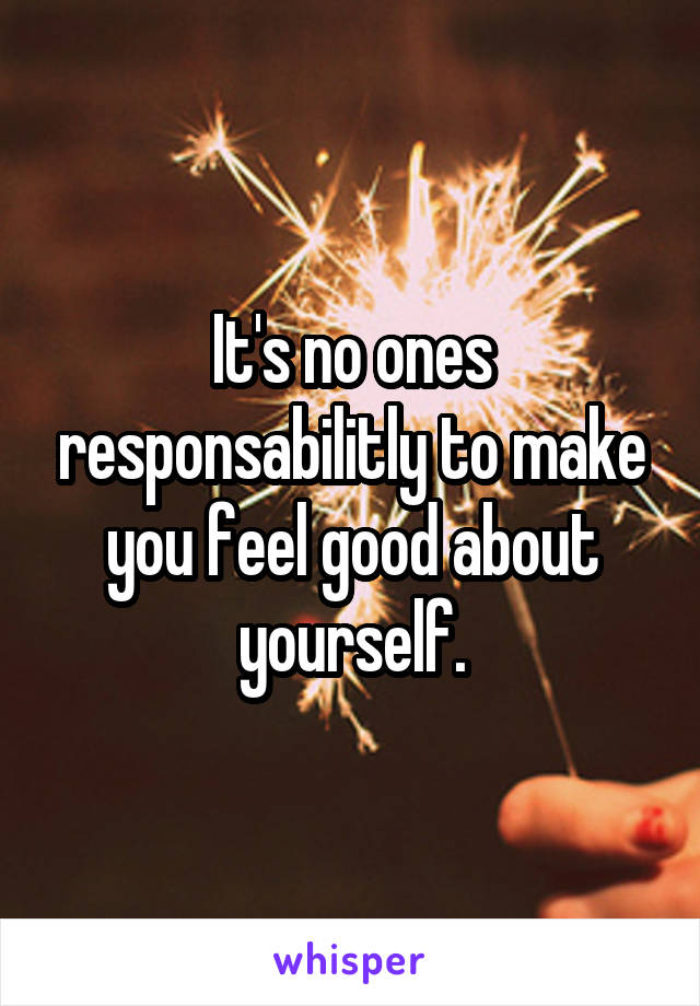It's no ones responsabilitly to make you feel good about yourself.