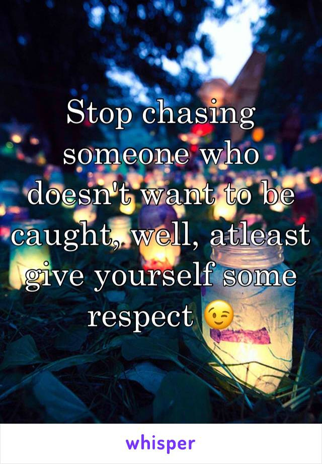Stop chasing someone who doesn't want to be caught, well, atleast give yourself some respect 😉