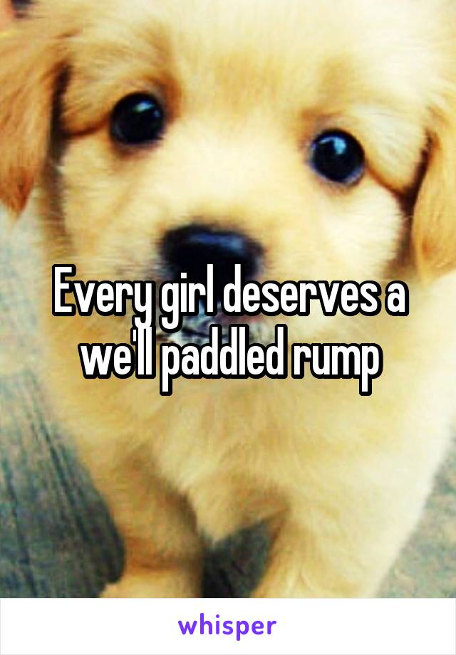 Every girl deserves a we'll paddled rump