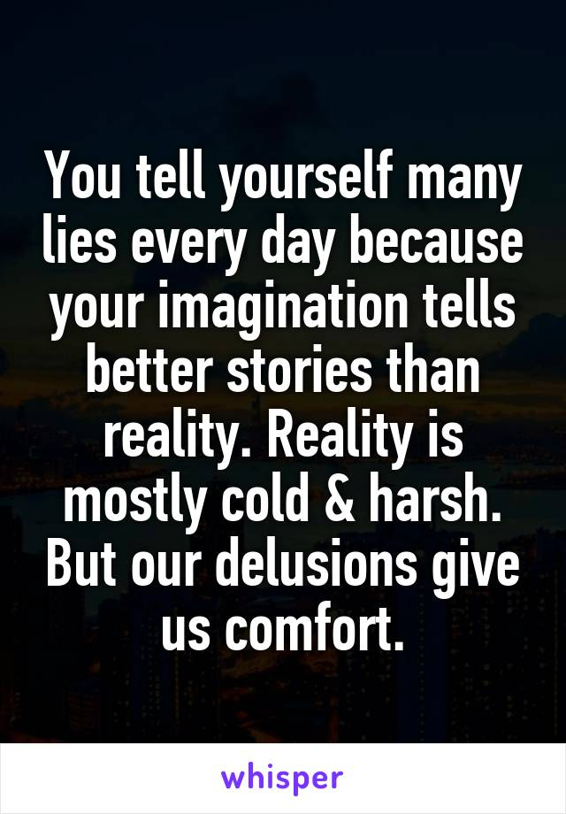 You tell yourself many lies every day because your imagination tells better stories than reality. Reality is mostly cold & harsh. But our delusions give us comfort.
