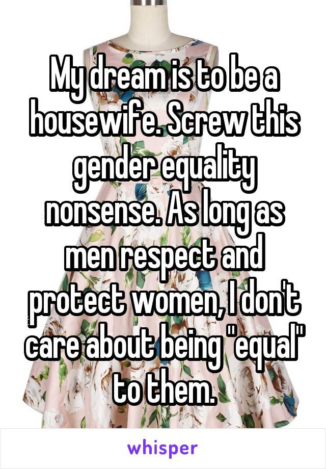"""My dream is to be a housewife. Screw this gender equality nonsense. As long as men respect and protect women, I don't care about being """"equal"""" to them."""