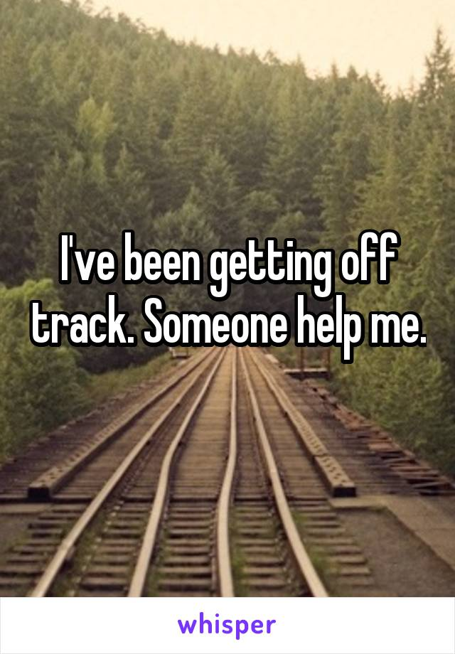 I've been getting off track. Someone help me.
