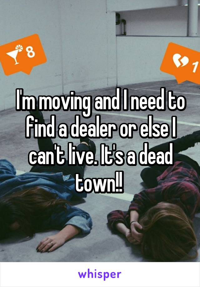 I'm moving and I need to find a dealer or else I can't live. It's a dead town!!