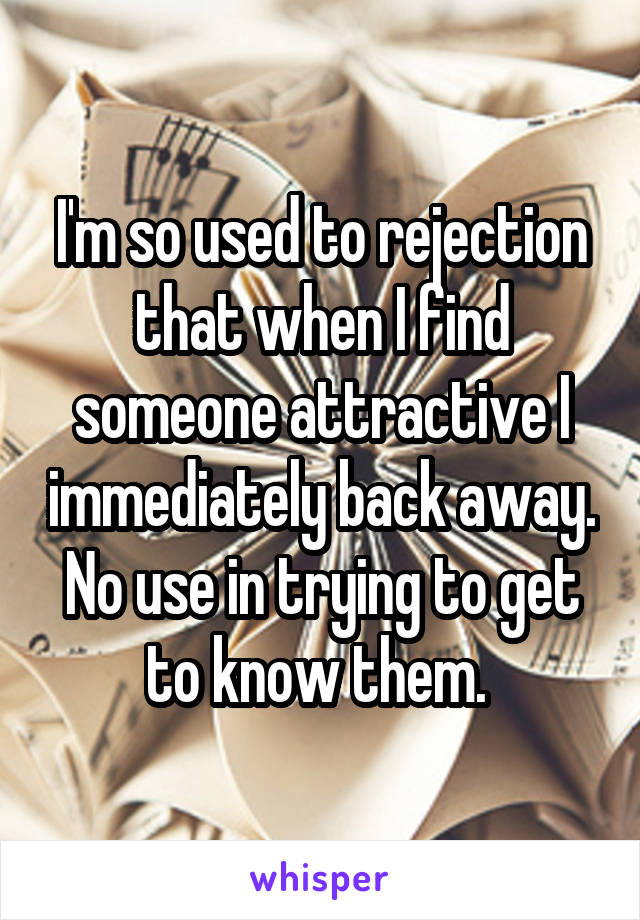 I'm so used to rejection that when I find someone attractive I immediately back away. No use in trying to get to know them.