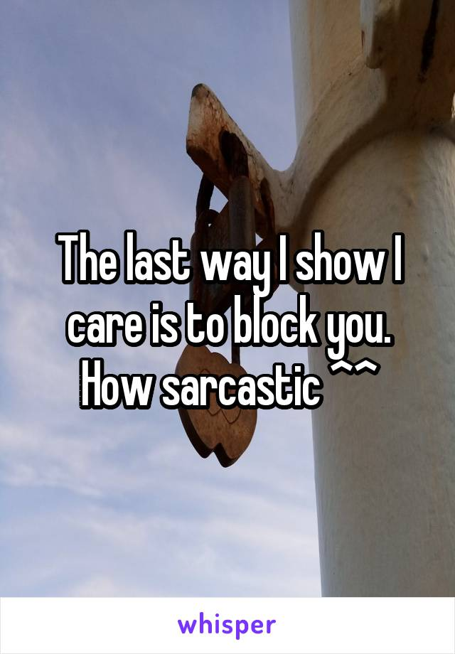 The last way I show I care is to block you. How sarcastic ^^