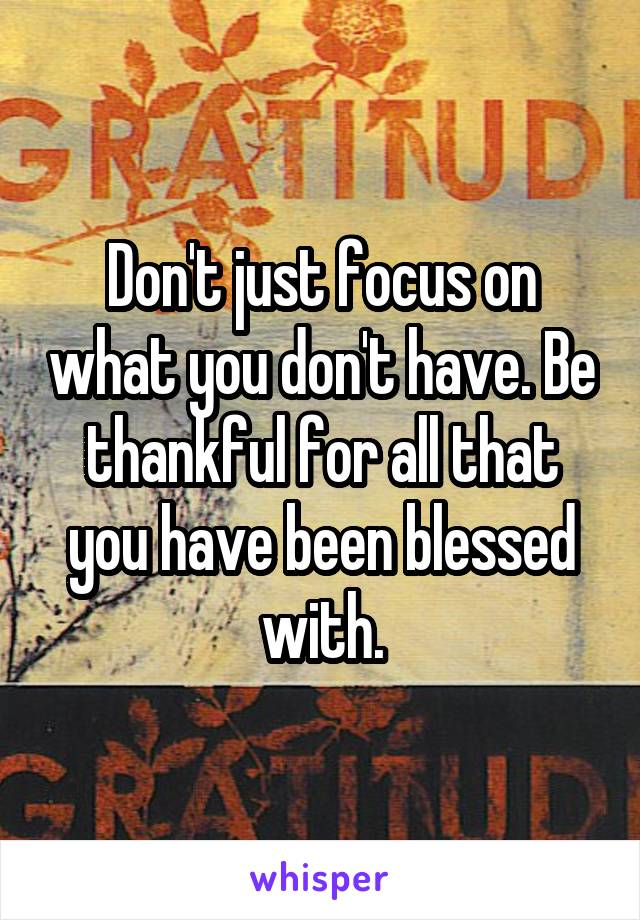 Don't just focus on what you don't have. Be thankful for all that you have been blessed with.