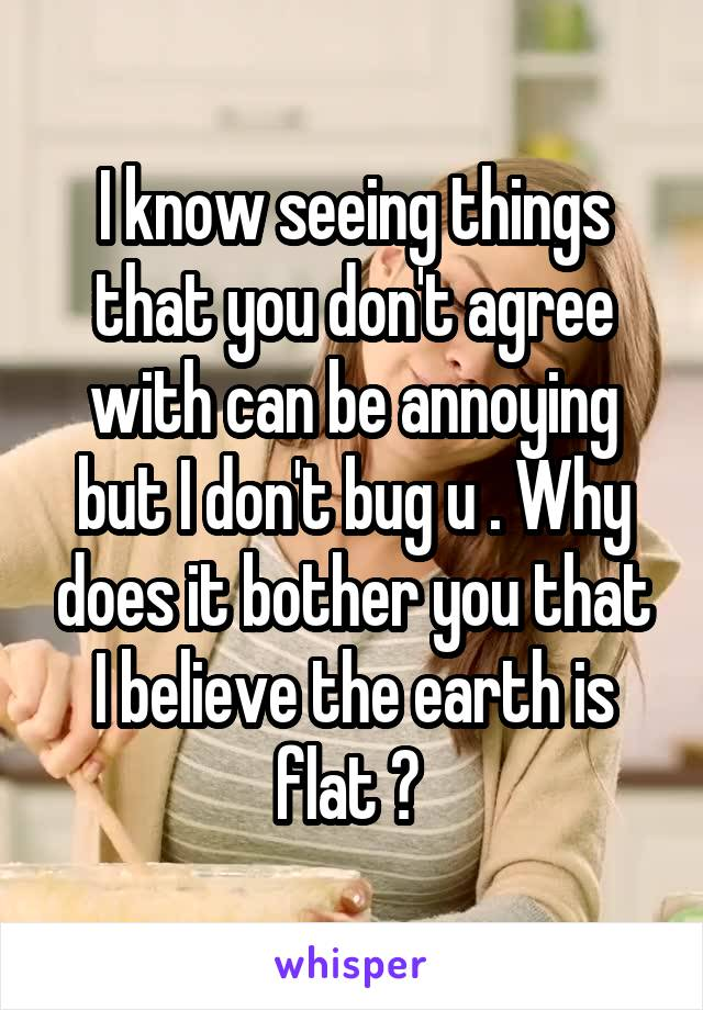 I know seeing things that you don't agree with can be annoying but I don't bug u . Why does it bother you that I believe the earth is flat ?