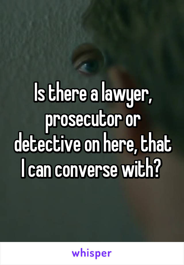 Is there a lawyer, prosecutor or detective on here, that I can converse with?