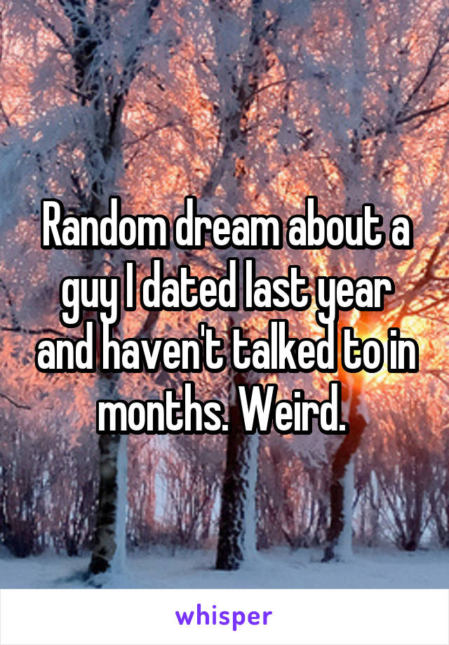 Random dream about a guy I dated last year and haven't talked to in months. Weird.