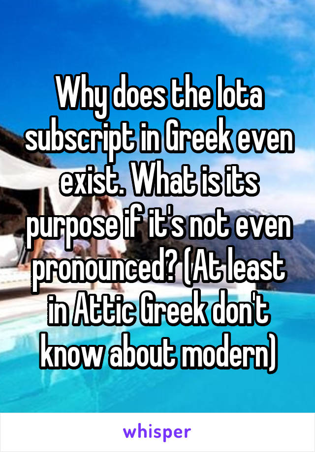 Why does the Iota subscript in Greek even exist. What is its purpose if it's not even pronounced? (At least in Attic Greek don't know about modern)