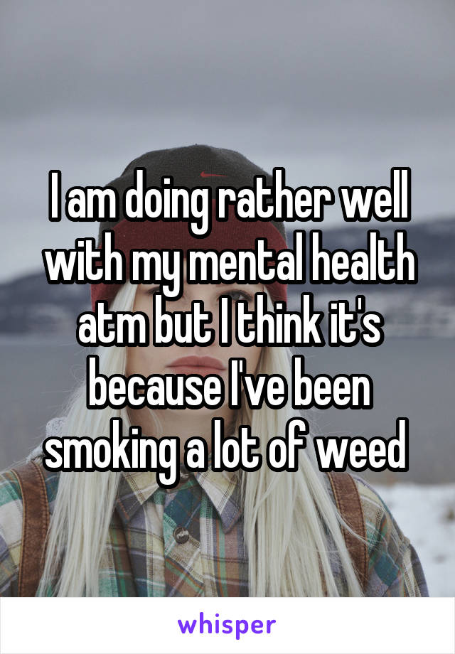 I am doing rather well with my mental health atm but I think it's because I've been smoking a lot of weed