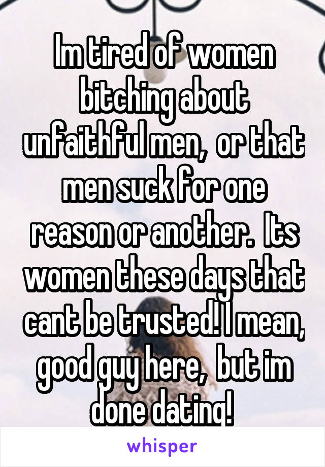 Im tired of women bitching about unfaithful men,  or that men suck for one reason or another.  Its women these days that cant be trusted! I mean, good guy here,  but im done dating!