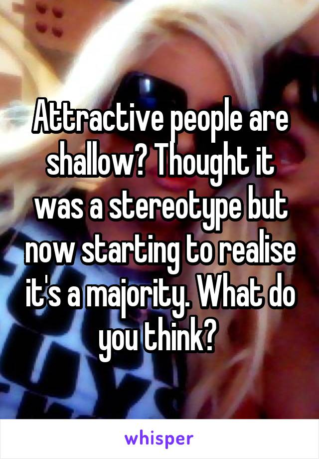 Attractive people are shallow? Thought it was a stereotype but now starting to realise it's a majority. What do you think?