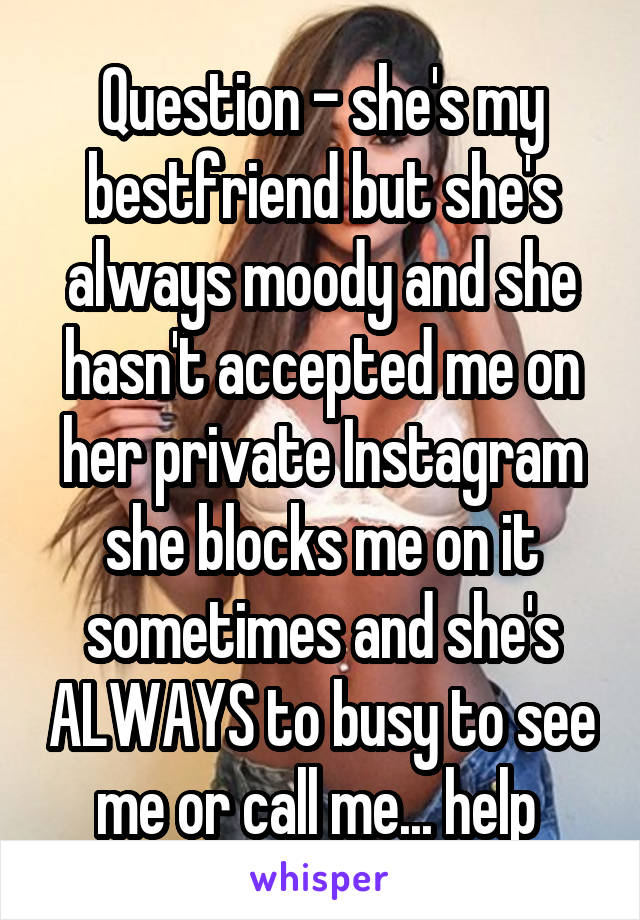 Question - she's my bestfriend but she's always moody and she hasn't accepted me on her private Instagram she blocks me on it sometimes and she's ALWAYS to busy to see me or call me... help