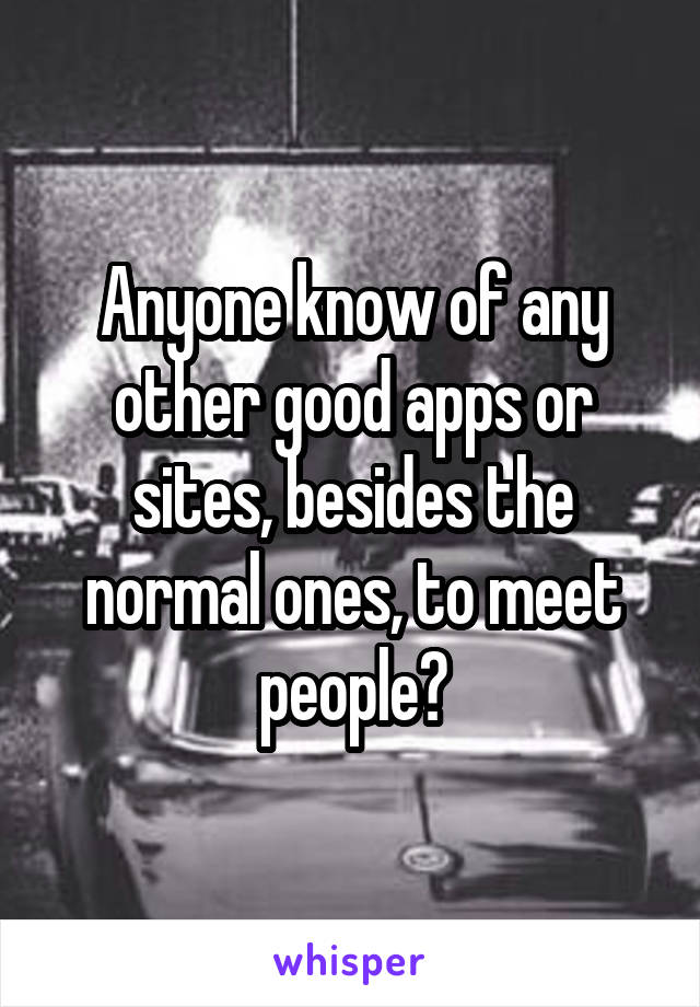 Anyone know of any other good apps or sites, besides the normal ones, to meet people?