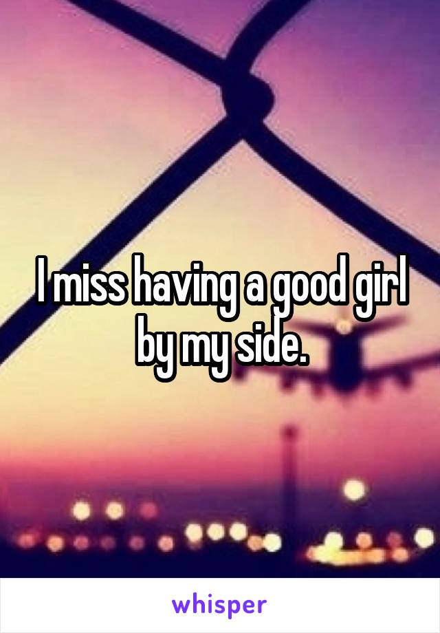 I miss having a good girl by my side.