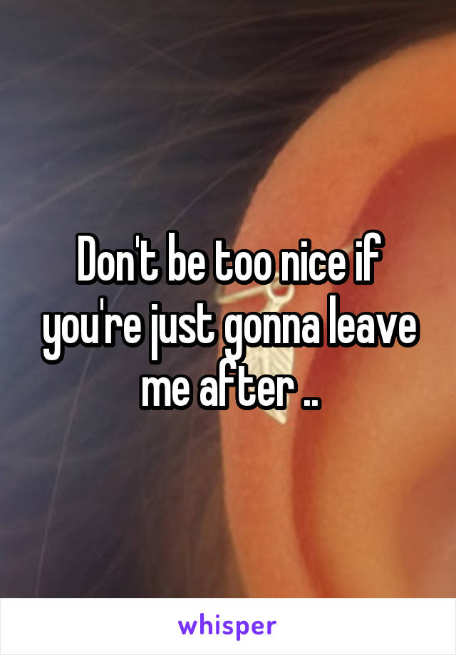 Don't be too nice if you're just gonna leave me after ..