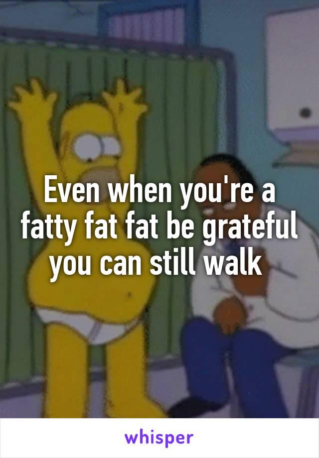 Even when you're a fatty fat fat be grateful you can still walk