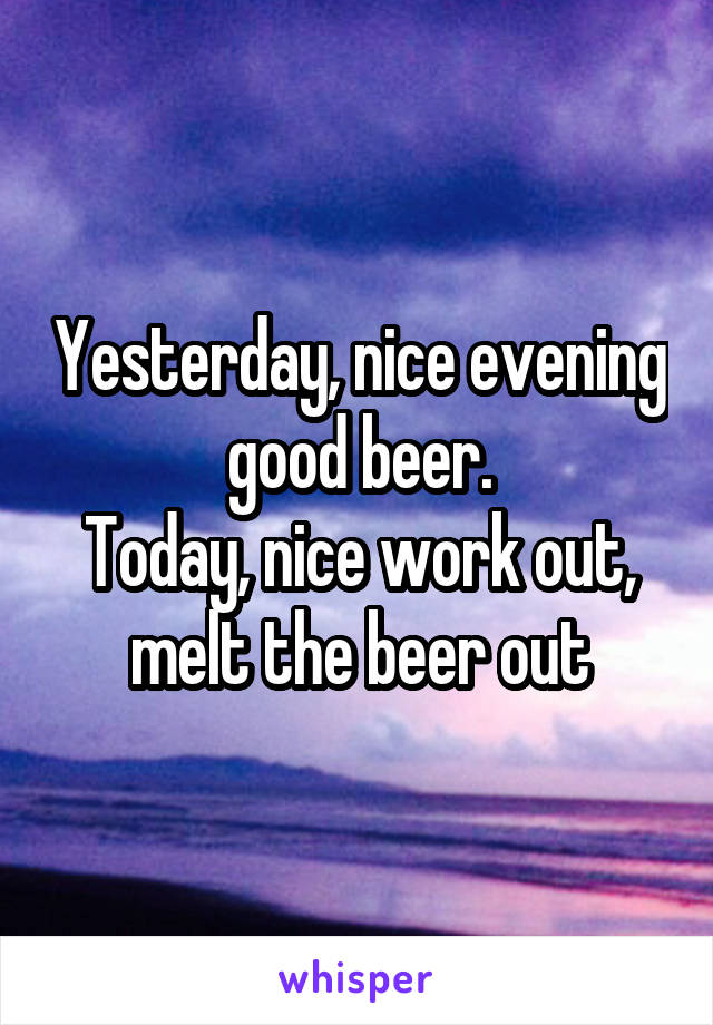Yesterday, nice evening good beer. Today, nice work out, melt the beer out
