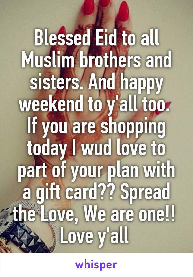 Blessed Eid to all Muslim brothers and sisters. And happy weekend to y'all too.  If you are shopping today I wud love to part of your plan with a gift card?? Spread the Love, We are one!!  Love y'all