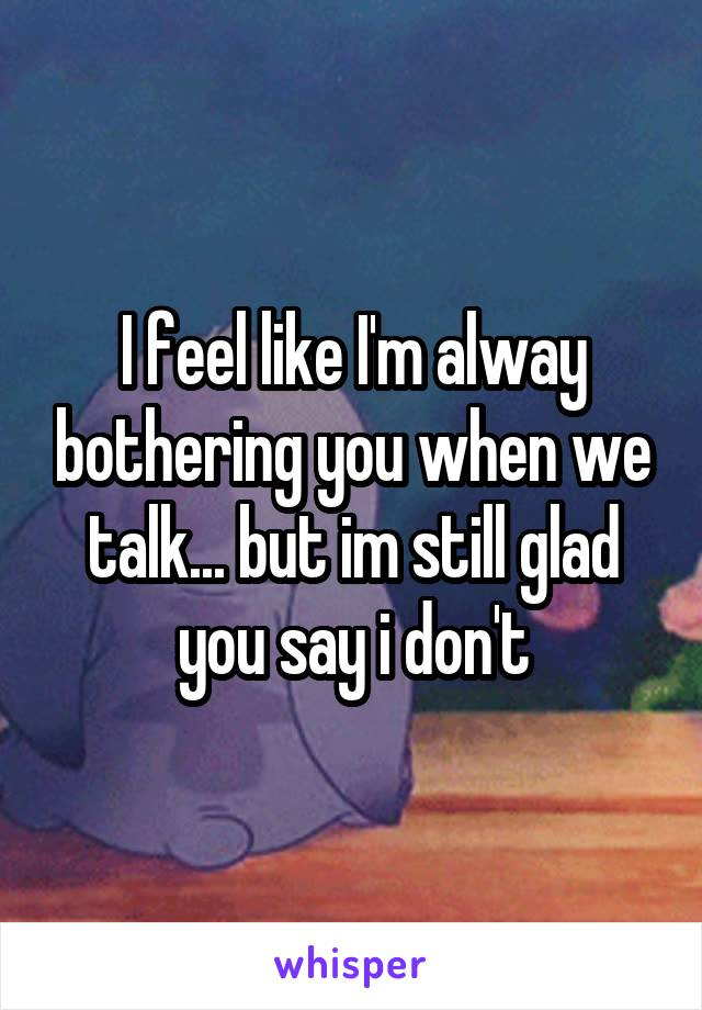 I feel like I'm alway bothering you when we talk... but im still glad you say i don't