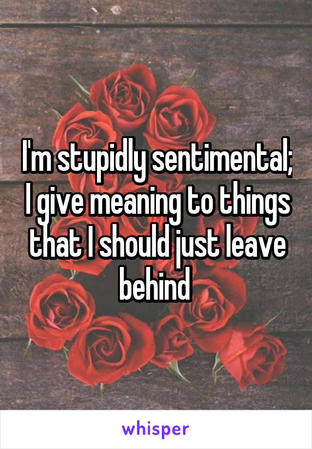 I'm stupidly sentimental; I give meaning to things that I should just leave behind