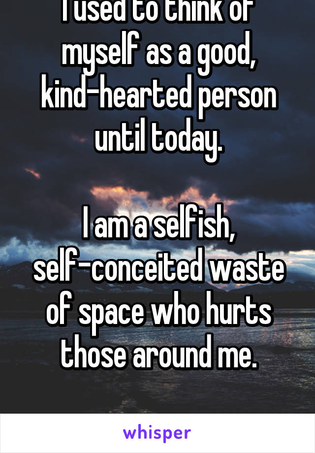 I used to think of myself as a good, kind-hearted person until today.  I am a selfish, self-conceited waste of space who hurts those around me.  I'm sorry