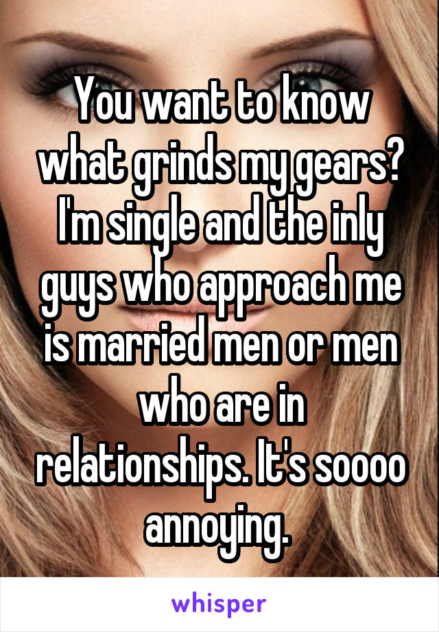 You want to know what grinds my gears? I'm single and the inly guys who approach me is married men or men who are in relationships. It's soooo annoying.