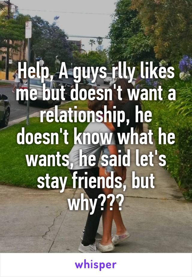 Help, A guys rlly likes me but doesn't want a relationship, he doesn't know what he wants, he said let's stay friends, but why???