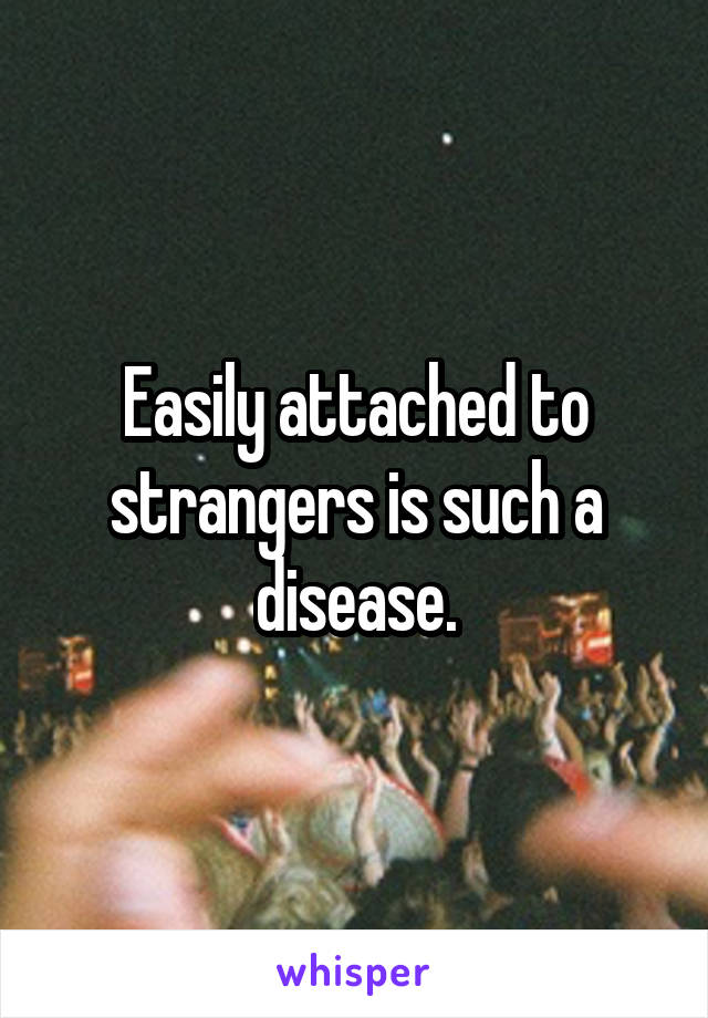 Easily attached to strangers is such a disease.