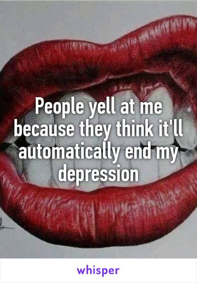 People yell at me because they think it'll automatically end my depression