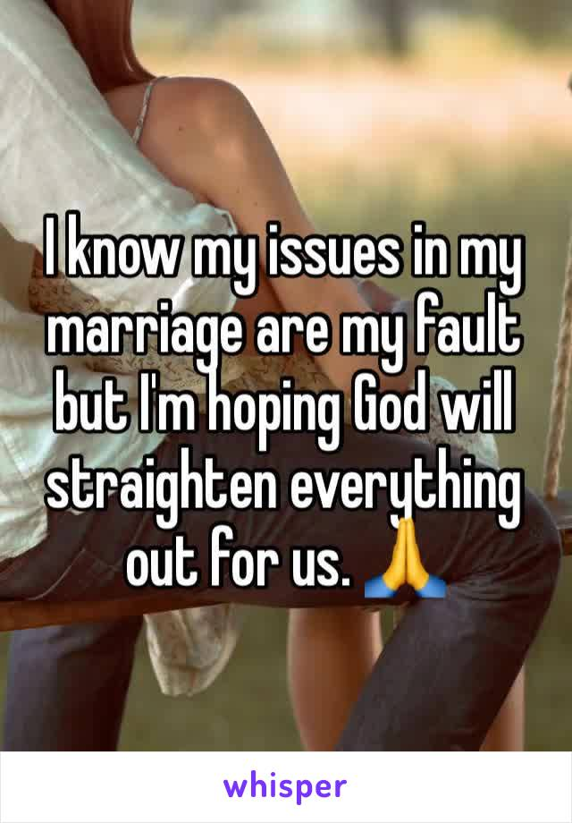 I know my issues in my marriage are my fault but I'm hoping God will straighten everything out for us. 🙏