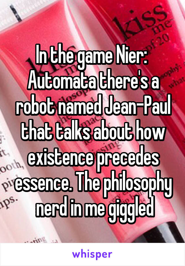 In the game Nier:  Automata there's a robot named Jean-Paul that talks about how existence precedes essence. The philosophy  nerd in me giggled