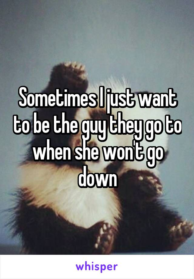 Sometimes I just want to be the guy they go to when she won't go down