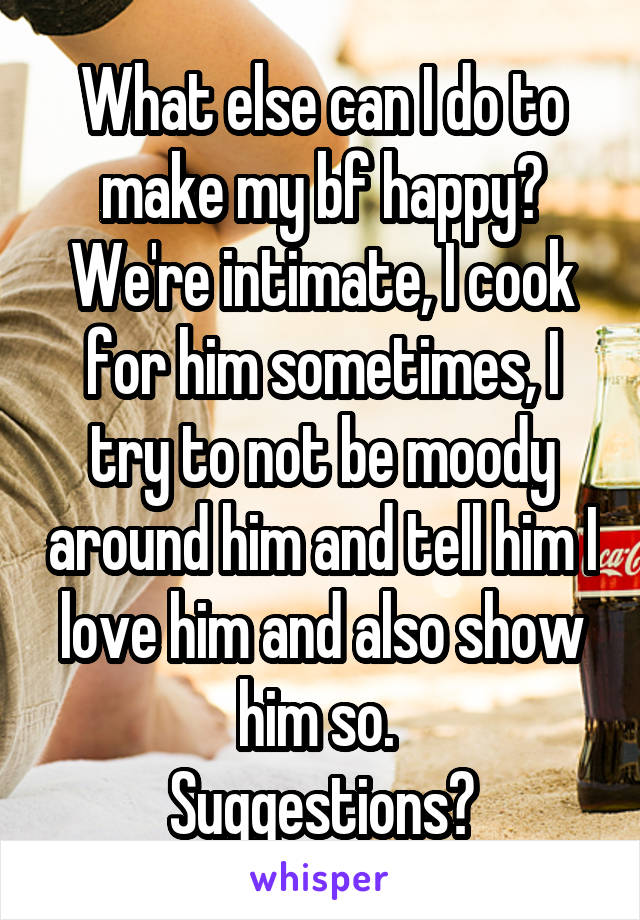 What else can I do to make my bf happy? We're intimate, I cook for him sometimes, I try to not be moody around him and tell him I love him and also show him so.  Suggestions?