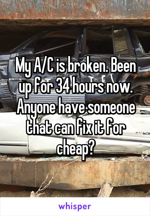 My A/C is broken. Been up for 34 hours now. Anyone have someone that can fix it for cheap?