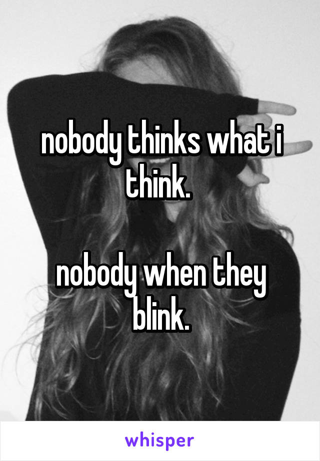 nobody thinks what i think.   nobody when they blink.