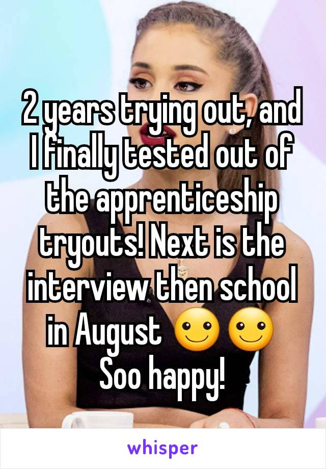 2 years trying out, and I finally tested out of the apprenticeship tryouts! Next is the interview then school in August ☺☺ Soo happy!