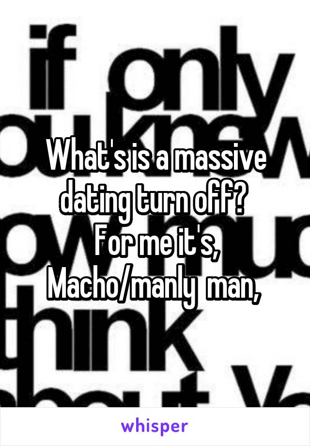What's is a massive dating turn off?  For me it's, Macho/manly  man,