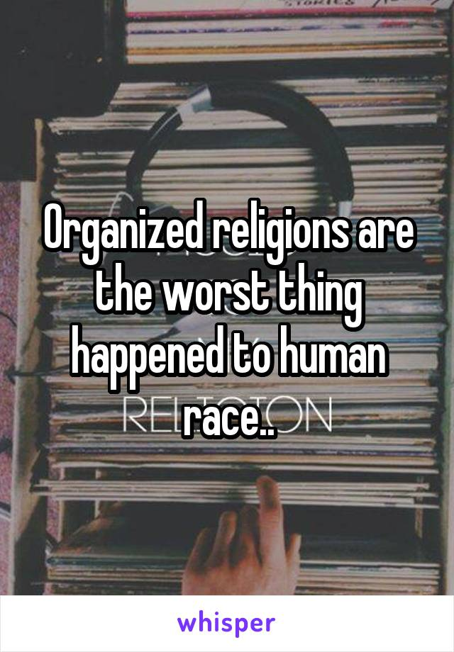 Organized religions are the worst thing happened to human race..