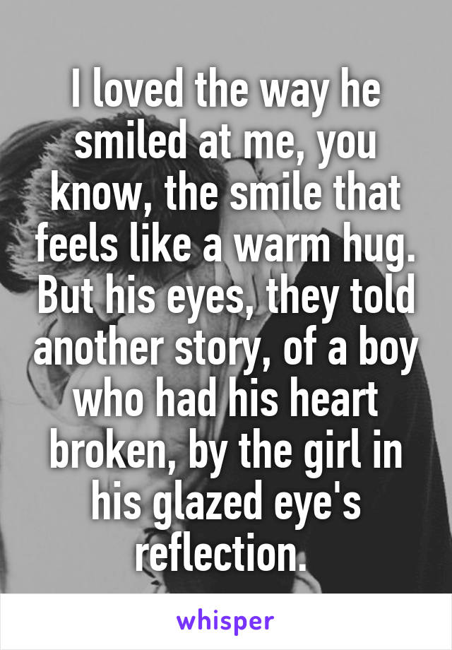 I loved the way he smiled at me, you know, the smile that feels like a warm hug. But his eyes, they told another story, of a boy who had his heart broken, by the girl in his glazed eye's reflection.