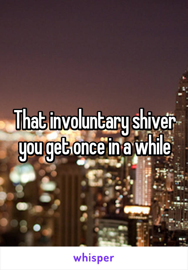 That involuntary shiver you get once in a while