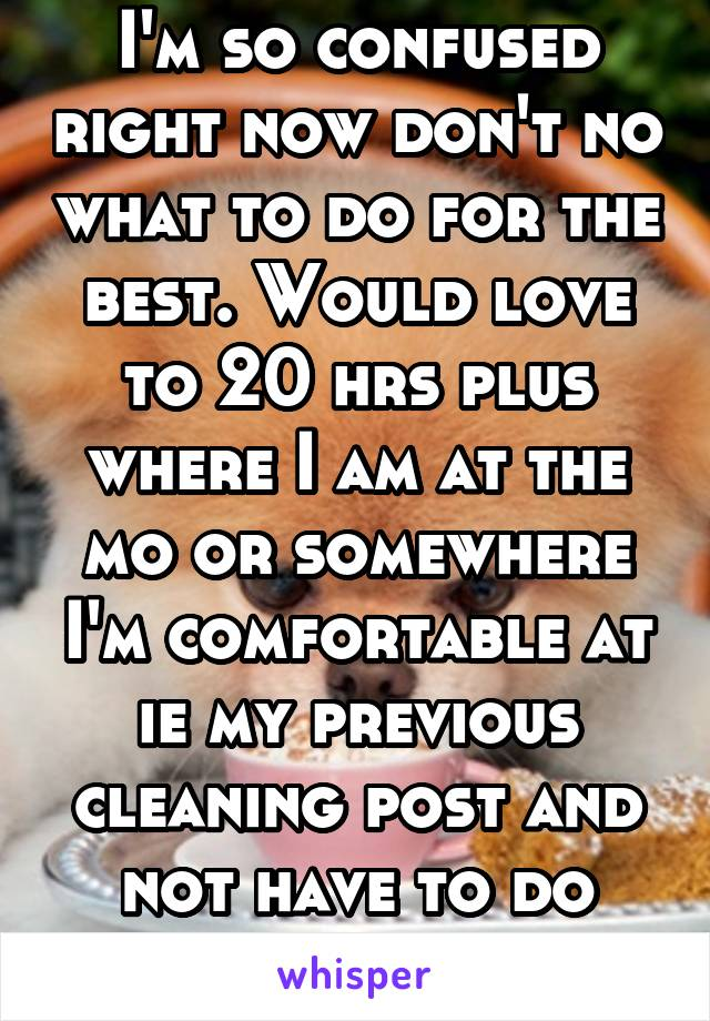 I'm so confused right now don't no what to do for the best. Would love to 20 hrs plus where I am at the mo or somewhere I'm comfortable at ie my previous cleaning post and not have to do weekends
